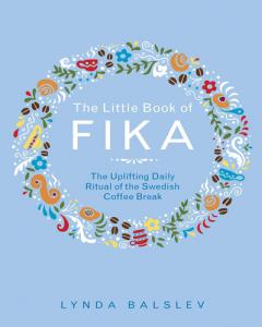 The little book of fika : the uplifting daily ritual of the Swedish coffee break