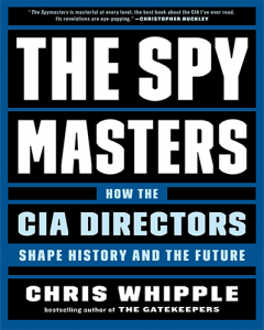 The Spy Masters How the CIA Directors Shape History and the Future by Chris Whipple